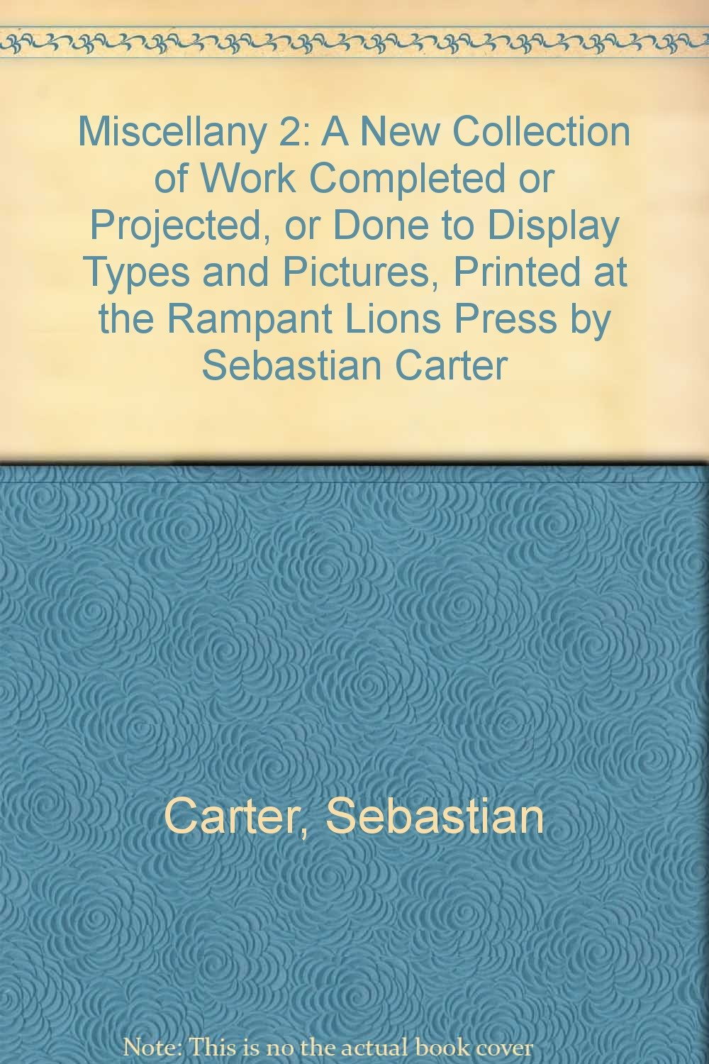 miscellany 2 a new collection of work completed or projected or done to display types and pictures printed at the rampant lions press by sebastian carter