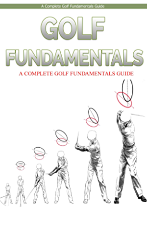 Golf: Golf Fundamentals: A Complete Beginners Guide to Learn Golf Fundamentals; Build Strong Basics and Play Golf Like a Pro (Golf; Golf Swing; Golf For ... Golf Etiquettes; Golf like a pro; Golfer)