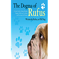 The Dogma of Rufus: A Canine Guide to Eating, Sleeping, Digging, Slobbering, Scratching, and Surviving with Humans