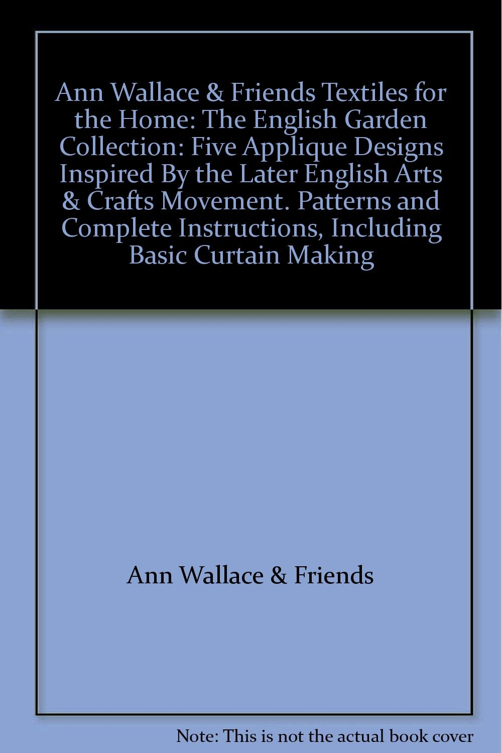 Ann Wallace & Friends Textiles for the Home: The English Garden Collection: Five Applique Designs Inspired By the Later English Arts & Crafts Movement. Patterns and Complete Instructions, Including Basic Curtain Making