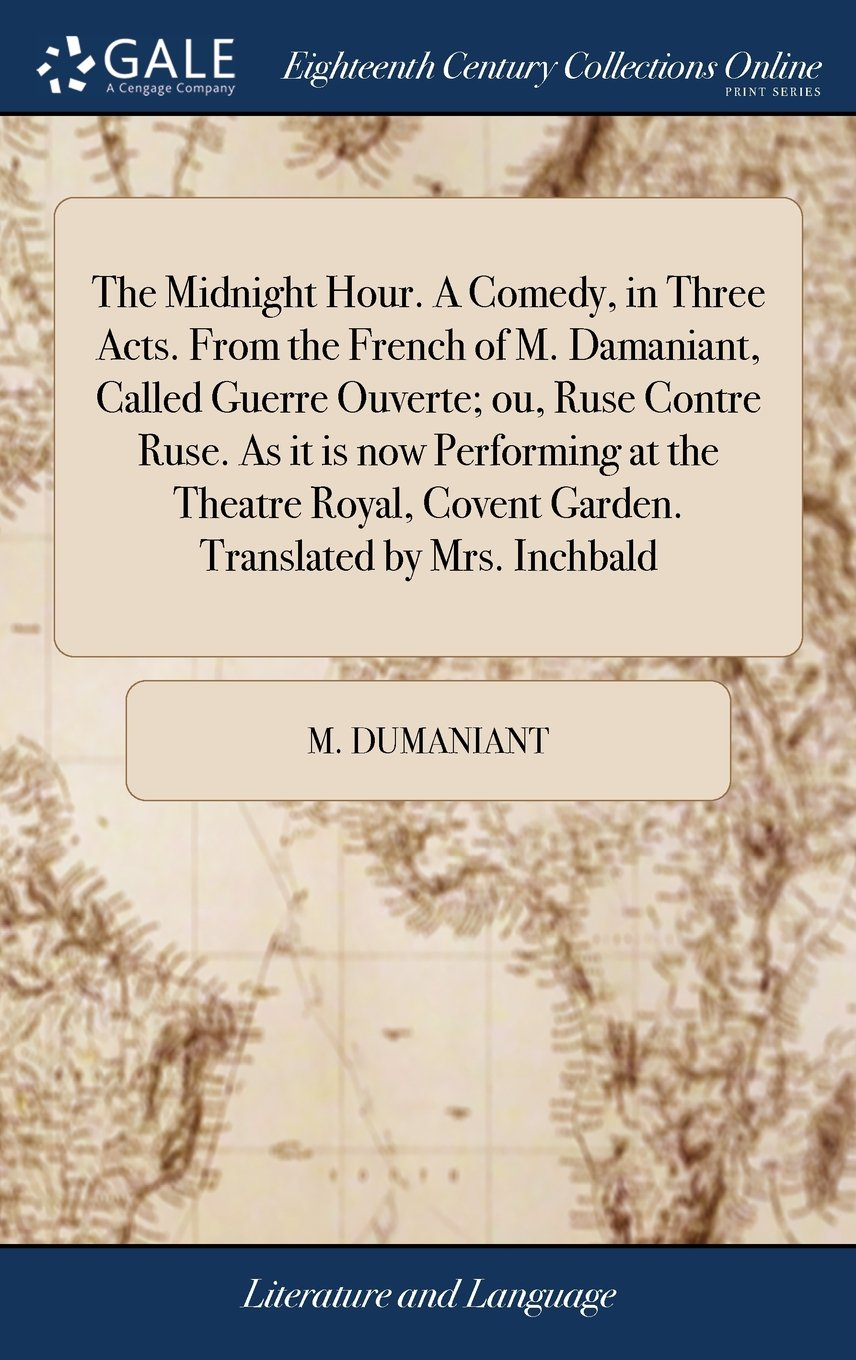 Read Online The Midnight Hour. a Comedy, in Three Acts. from the French of M. Damaniant, Called Guerre Ouverte; Ou, Ruse Contre Ruse. as It Is Now Performing at ... Covent Garden. Translated by Mrs. Inchbald pdf
