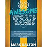 80 AWESOME SPORTS GAMES: The Epic Teacher Handbook of 80 Indoor & Outdoor Physical Education Games for Elementary and High Sc