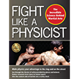 Fight Like a Physicist: The Incredible Science Behind Martial Arts (Martial Science)