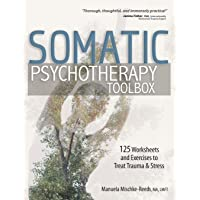 Somatic Psychotherapy Toolbox: 125 Worksheets and Exercises to Treat Trauma & Stress