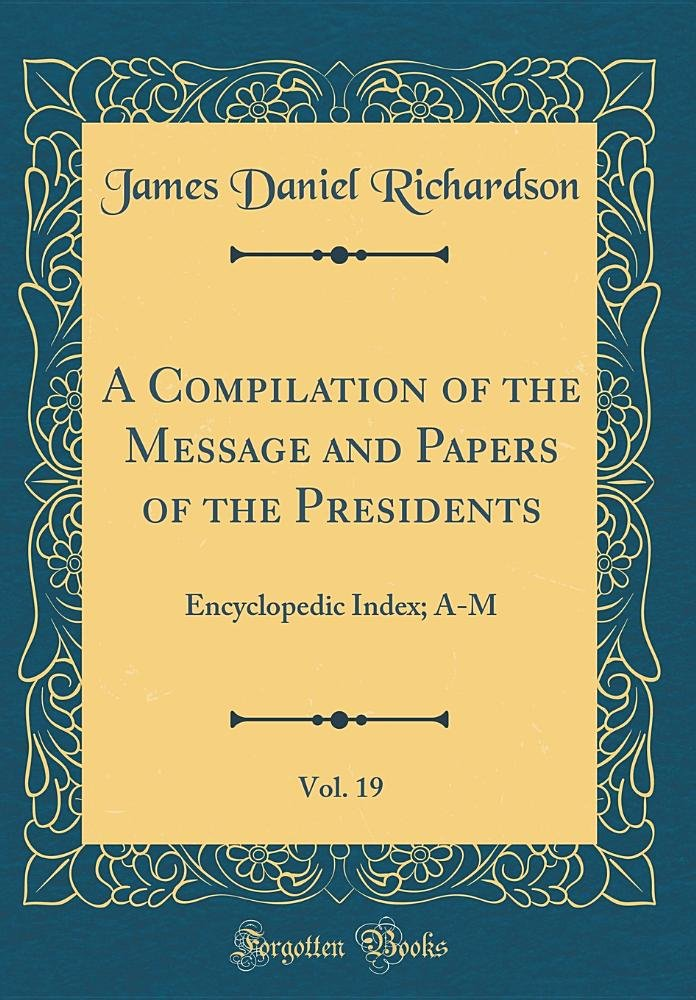 A Compilation of the Message and Papers of the Presidents, Vol. 19: Encyclopedic Index; A-M (Classic Reprint) ebook