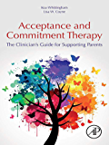 Acceptance and Commitment Therapy: The Clinician's Guide for Supporting Parents
