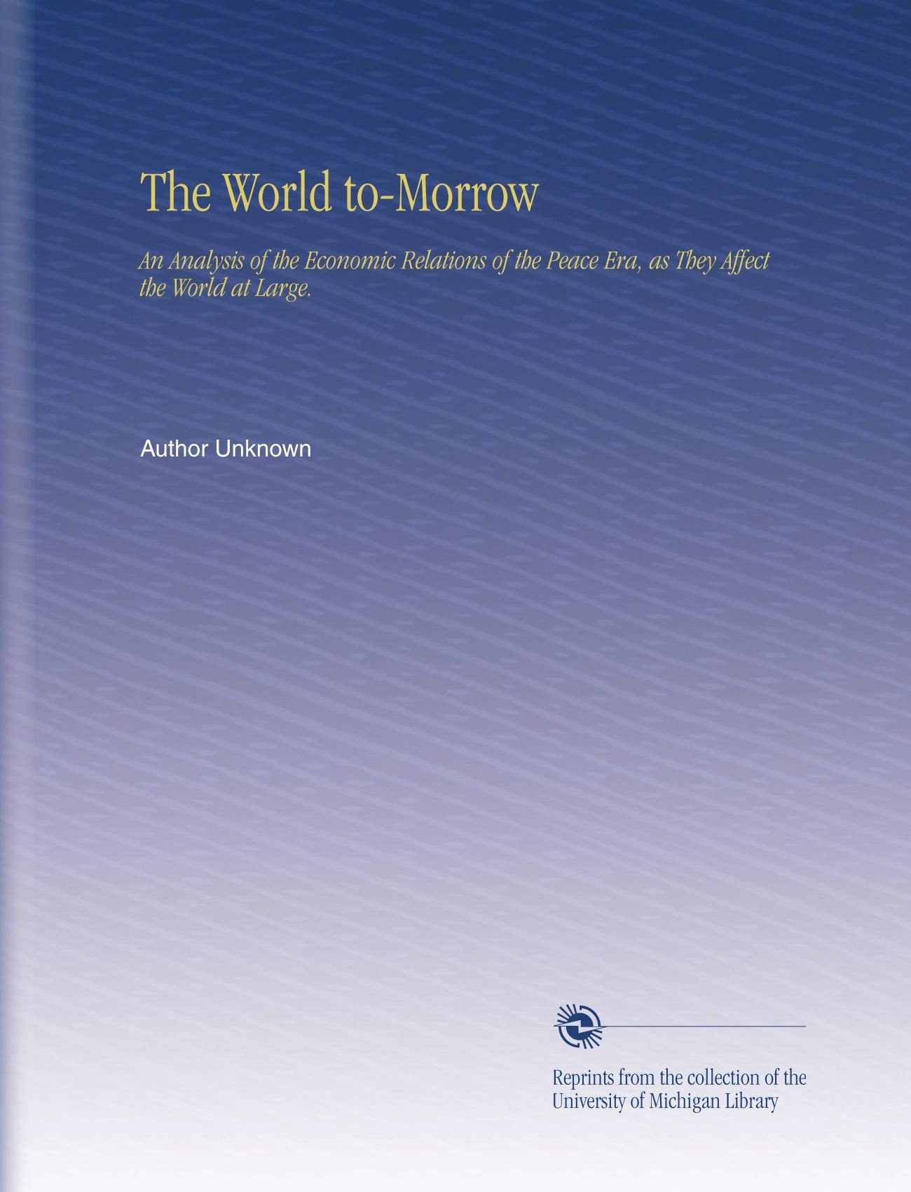 Download The World to-Morrow: An Analysis of the Economic Relations of the Peace Era, as They Affect the World at Large. pdf epub