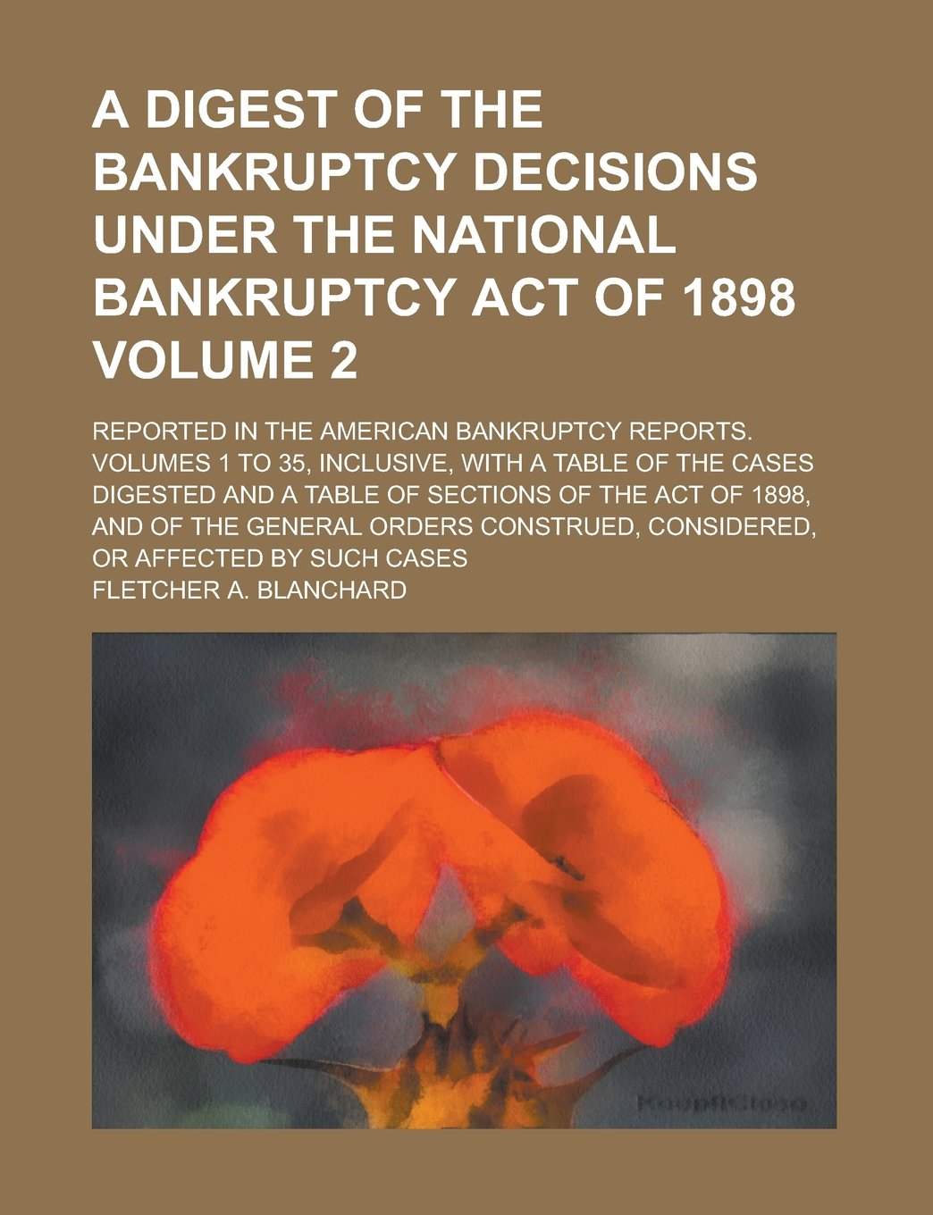 A Digest of the Bankruptcy Decisions Under the National Bankruptcy Act of 1898; Reported in the American Bankruptcy Reports. Volumes 1 to 35, ... a Table of Sections of the Act of Volume 2 ebook
