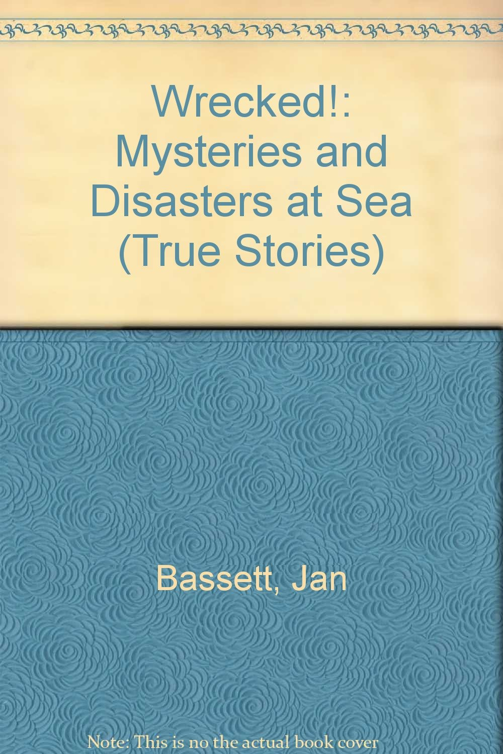 Wrecked!: Mysteries and Disasters at Sea (True Stories)
