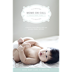 Moms On Call Basic Baby Care: 0-6 Months: (Updated and Revised 2017) (Moms On Call Parenting Books Book 1)