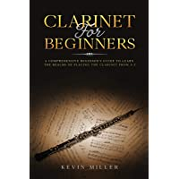 Clarinet for Beginners: A Comprehensive Beginner's Guide to Learn the Realms of Playing the Clarinet from A-Z