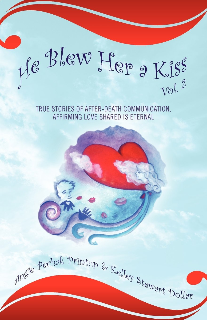 He Blew Her a Kiss: Volume 2, True Stories of After-Death Communication, Affirming Love Shared is Eternal