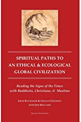 Spiritual Paths to An Ethical & Ecological Global Civilization: Reading the Signs of the Times with Buddhists, Christians, & Muslims (Pacem in Terris Press Series on Global Spirituality) Paperback