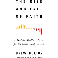 Rise and Fall of Faith: A God-to-Godless Story for Christians and Atheists