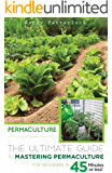 Permaculture: The Ultimate Guide to Mastering Permaculture for Beginners in 45 Minutes or Less! (Permaculture - Permaculture for Beginners - Permaculture Gardening - Permaculture Techniques)