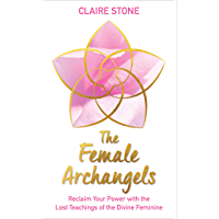 The Female Archangels: Reclaim Your Power with the Lost Teachings of the Divine Feminine (English Edition)