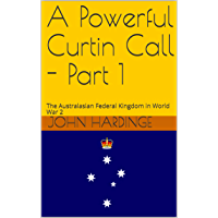 A Powerful Curtin Call - Part 1: The Australasian Federal Kingdom in World War 2 (Part 1 of 2)