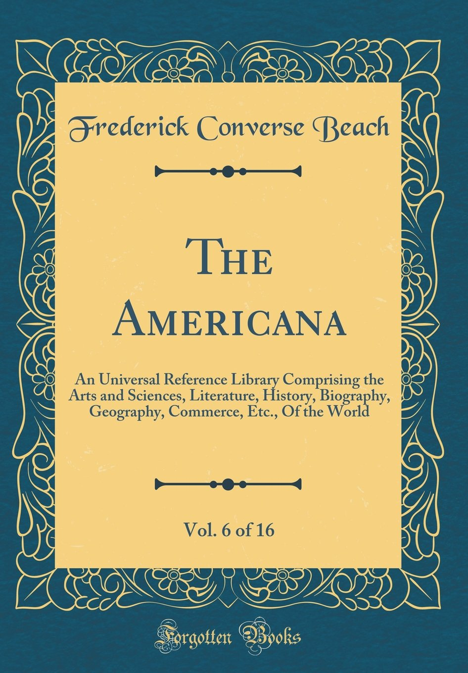 Read Online The Americana, Vol. 6 of 16: An Universal Reference Library Comprising the Arts and Sciences, Literature, History, Biography, Geography, Commerce, Etc., Of the World (Classic Reprint) ebook