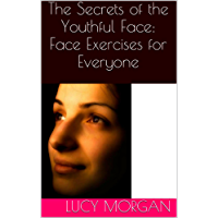 The Secrets of the Youthful Face: Face Exercises for Everyone