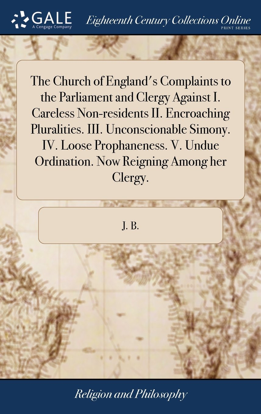 Read Online The Church of England's Complaints to the Parliament and Clergy Against I. Careless Non-Residents II. Encroaching Pluralities. III. Unconscionable ... Ordination. Now Reigning Among Her Clergy. pdf