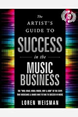 "The Artist's Guide to Success in the Music Business (2nd edition): The ""Who, What, When, Where, Why & How"" of the Steps that Musicians & Bands Have to Take to Succeed in Music Kindle Edition"