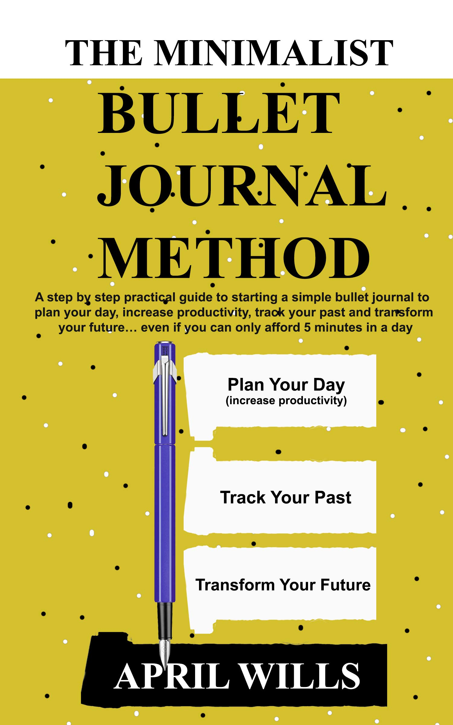 THE MINIMALIST BULLET JOURNAL METHOD: A step by step practical guide to starting a simple bullet journal to plan your day, increase productivity, track ... and transform your future
