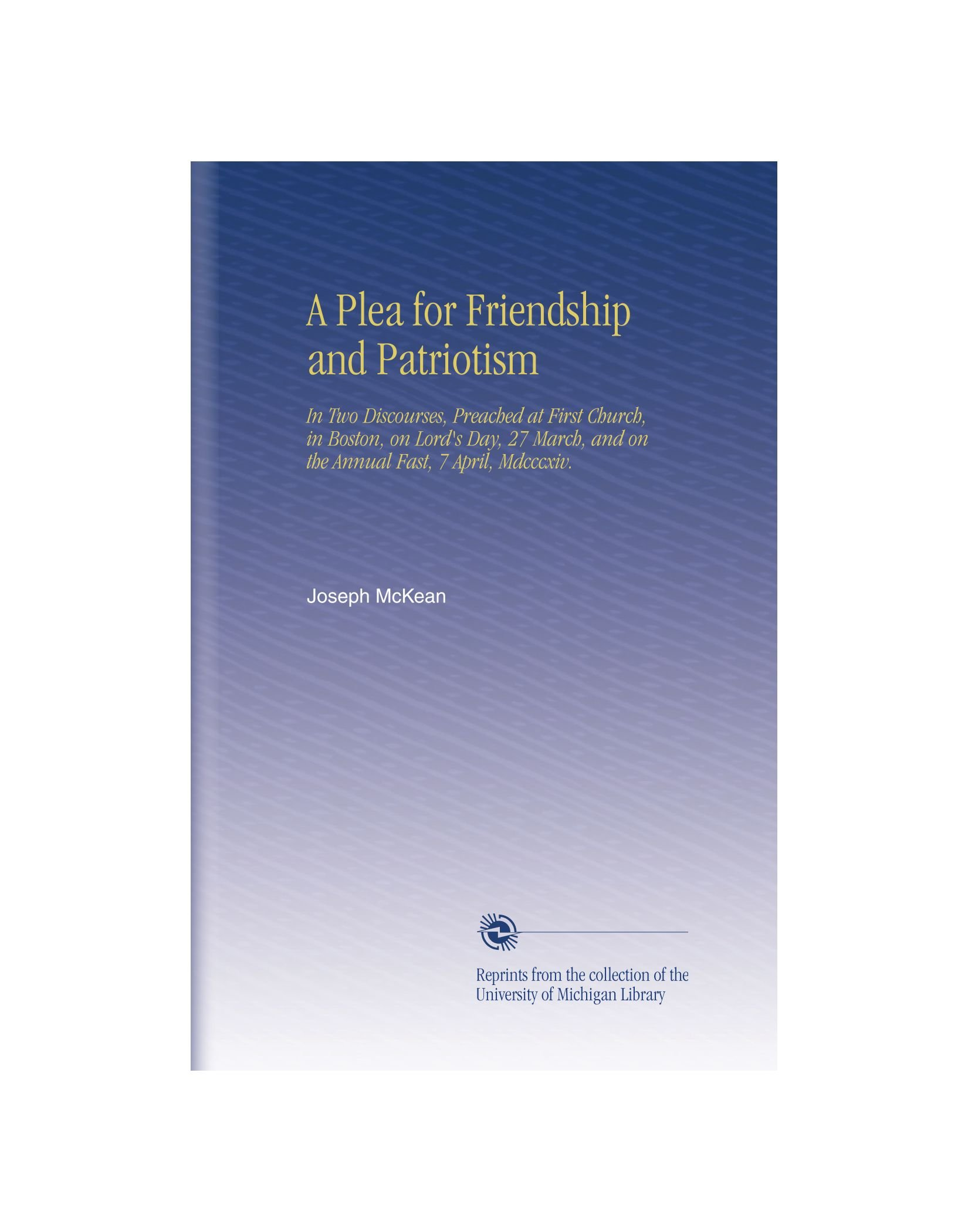 Read Online A Plea for Friendship and Patriotism: In Two Discourses, Preached at First Church, in Boston, on Lord's Day, 27 March, and on the Annual Fast, 7 April, Mdcccxiv. pdf epub