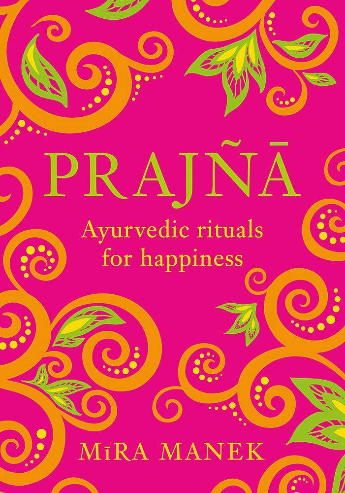 Prajna: Ayurvedic Rituals For Happiness: Amazon.co.uk: Manek, Mira:  9781472267702: Books
