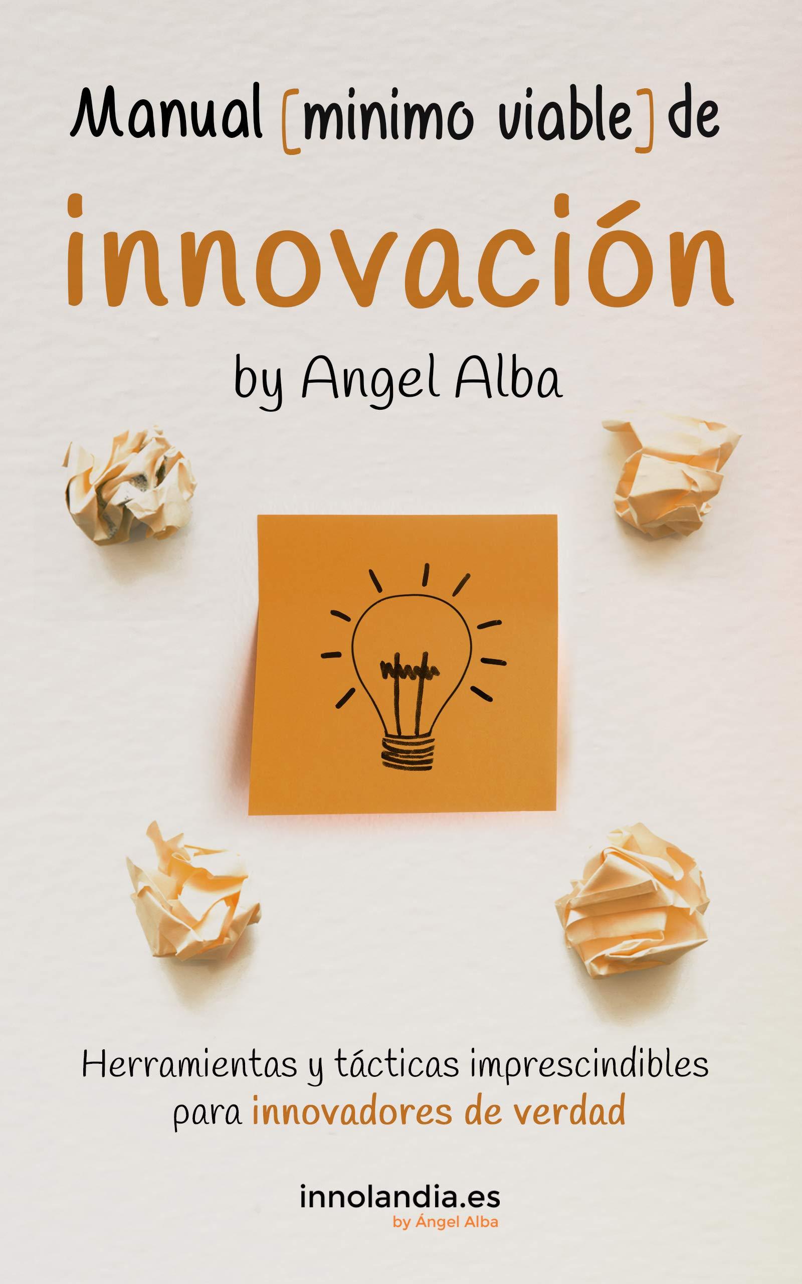 Manual Mínimo Viable de Innovación: Herramientas y tácticas imprescindibles para innovadores de verdad (Innovación Ágil nº 1)
