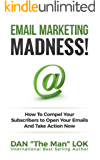 Email Marketing Madness!: How To Compel Your Subscribers to Open Your Emails And Take Action Now (English Edition)