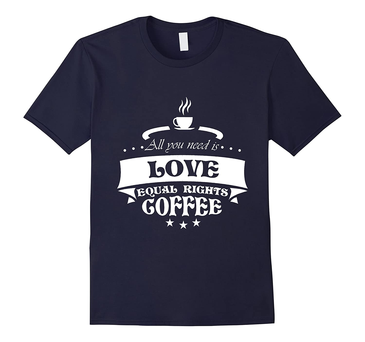 All You Need Is Love Equal Rights Coffee Gift T-Shirt-TD