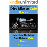 The Perfect Guide to Convert Your Dirt Bike to Café Racer: Selecting building and return Café Racer(cafe racer,caferacer,cafe racer motorcycle,triumph ... racer,cafe racer bikes) (English Edition)