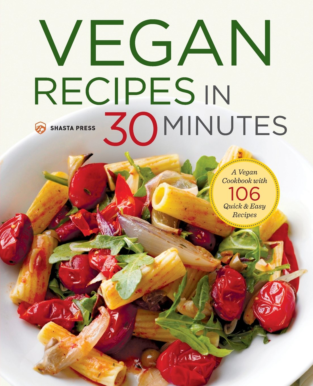 Vegan Recipes in 30 Minutes: A Vegan Cookbook with 106 Quick & Easy Recipes:  Shasta Press: 9781623155490: Amazon.com: Books