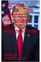 Corona Virus : The Wrong President At The Wrong Time Kindle Edition