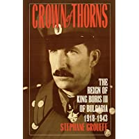 Crown of Thorns: The Reign of King Boris III of Bulgaria, 1918-1943: The Reign of King Boris III of Bulgaria, 1918-1943