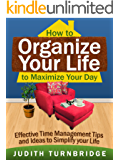How to Organize Your Life to Maximize Your Day: Effective Time Management Tips and Ideas to Simplify Your Life