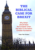 THE BIBLICAL CASE FOR BREXIT: Why Britain should leave the European Union and return to its historic Christian foundations
