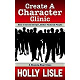 Create A Character Clinic: Creating Deeper, Better Fictional People: A Step-By Step Course (Holly Lisle Writing Clinics Book