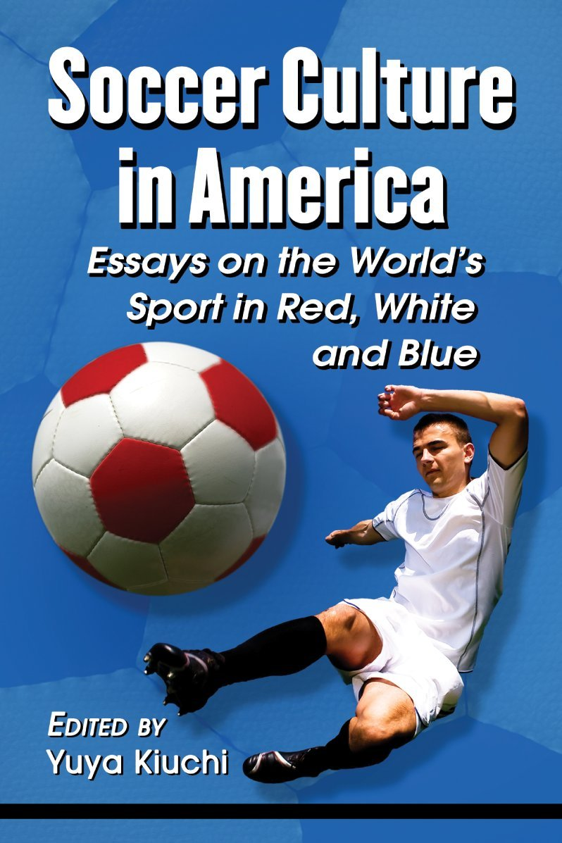 com soccer culture in america essays on the world s sport com soccer culture in america essays on the world s sport in red white and blue 9780786471553 yuya kiuchi books