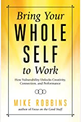 Bring Your Whole Self To Work: How Vulnerability Unlocks Creativity, Connection, and Performance Kindle Edition