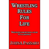 Wrestling Rules for Life: Wrestling Is More Than a Sport, It's a Lifestyle