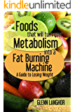 Foods That Will Turn Your Metabolism Into a Fat Burning Machine: A Guide on How to Lose Weight (English Edition)