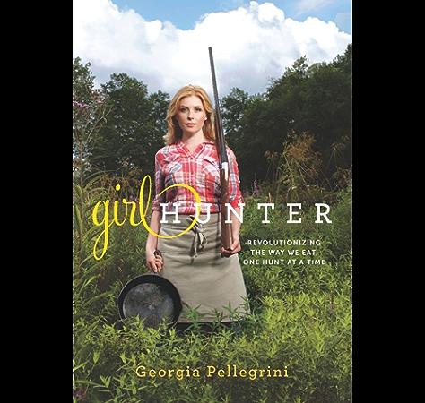 Amazon Com Girl Hunter Revolutionizing The Way We Eat One Hunt At A Time Ebook Pellegrini Georgia Kindle Store