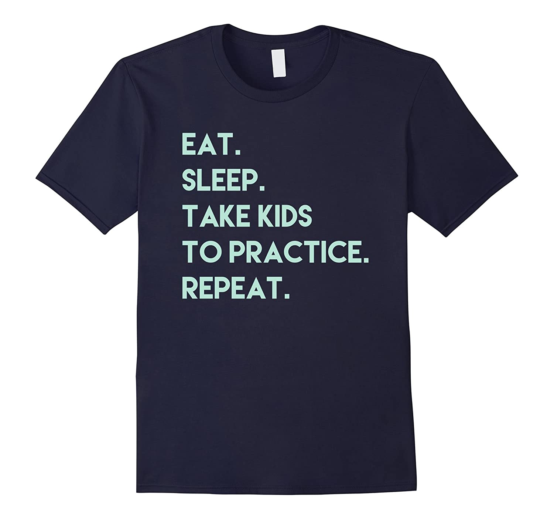 Eat Sleep Take Kids To Practice Repeat T Shirt Mens Womans-CD
