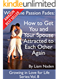 When the Passion Fades: How to Get You and Your Spouse Attracted to Each Other Again (Growing in Love for Life Series Book 8)