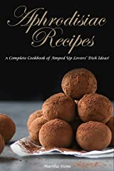 Aphrodisiac Recipes: A Complete Cookbook of Amped Up Lovers' Dish Ideas! Kindle Edition