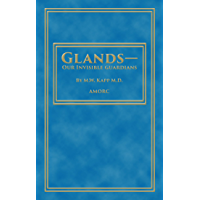 Glands - Our Invisible Guardians (Rosicrucian Order AMORC Kindle Editions)