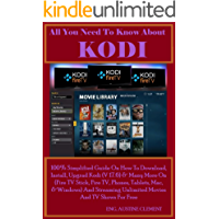All You Need To Know About KODI: 100% Simplified Guide On How To Download, Install, Upgrade Kodi (v17.6) & Many More On (Fire TV Stick, Fire TV, Phones, ... Mac, & Windows) And Streaming Unlimite