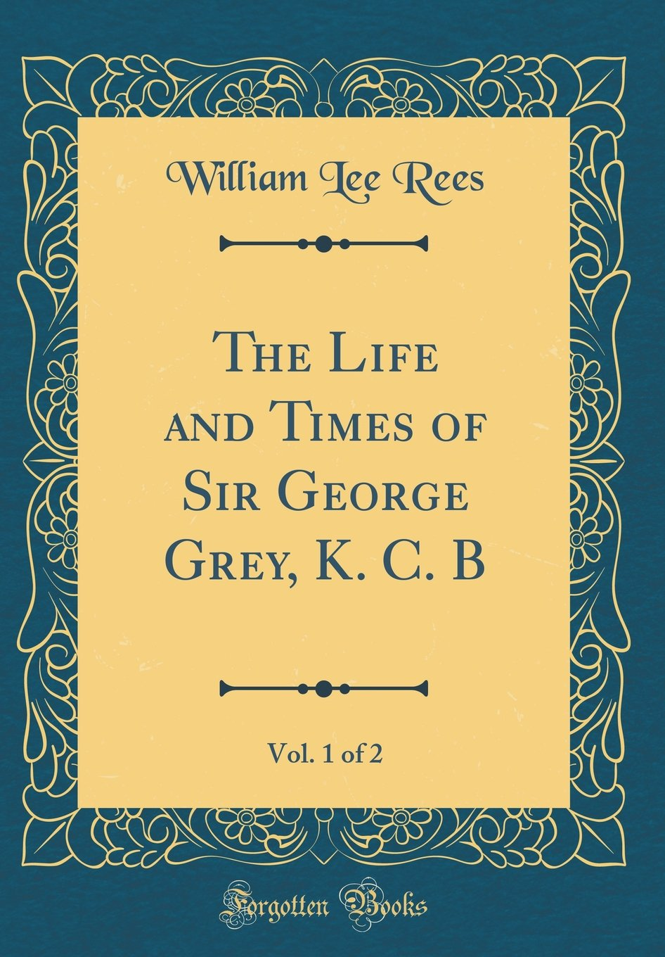 Read Online The Life and Times of Sir George Grey, K. C. B, Vol. 1 of 2 (Classic Reprint) PDF