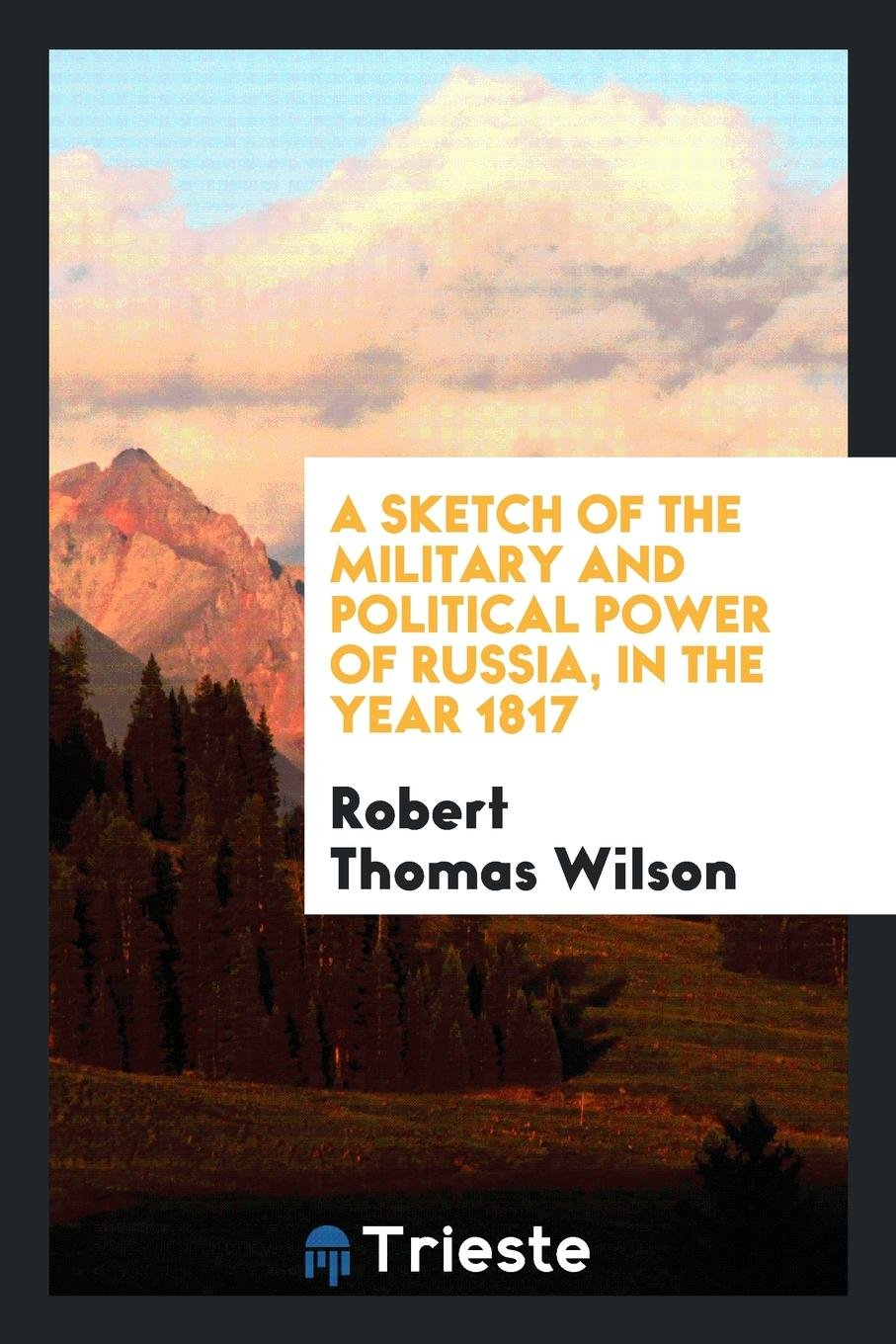 A Sketch of the Military and Political Power of Russia, in the Year 1817 PDF